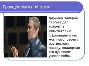 Гражданский поступок дирижёр Валерий Гергиев дал концерт в разрушенном г. Цхи