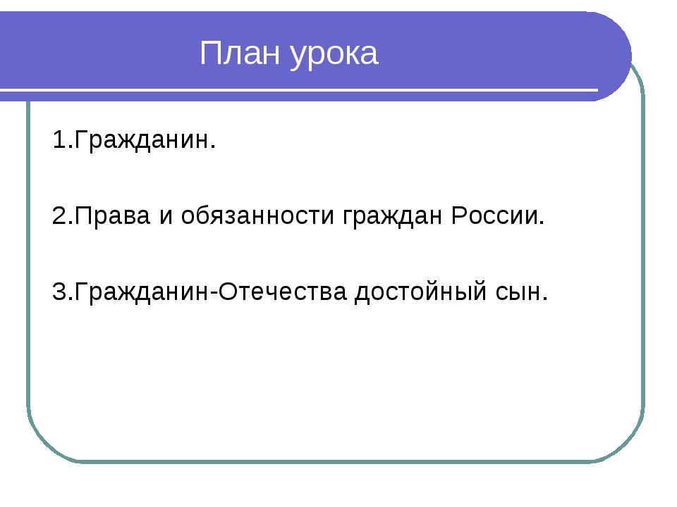 План урока 1.Гражданин. 2.Права и обязанности граждан России. 3.Гражданин-От...