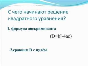 1. формула дискриминанта (D=b2-4ac) 2.сравним D с нулём