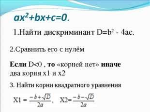 1.Найти дискриминант D=b2 - 4ac. 2.Сравнить его с нулём Если D