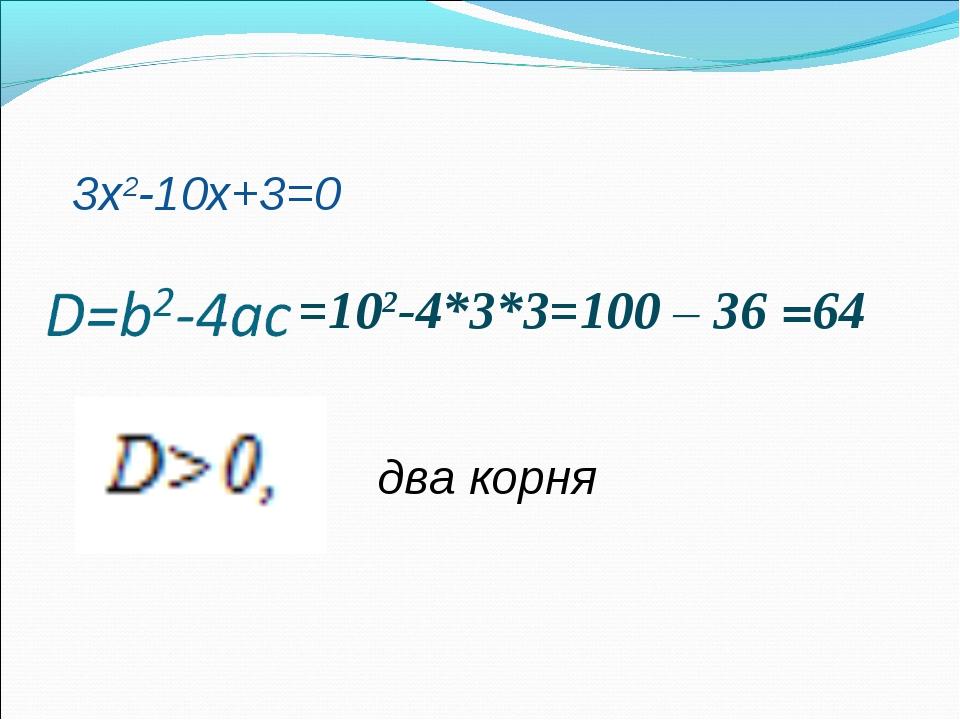 =102-4*3*3=100 – 36 =64 два корня 3х2-10х+3=0