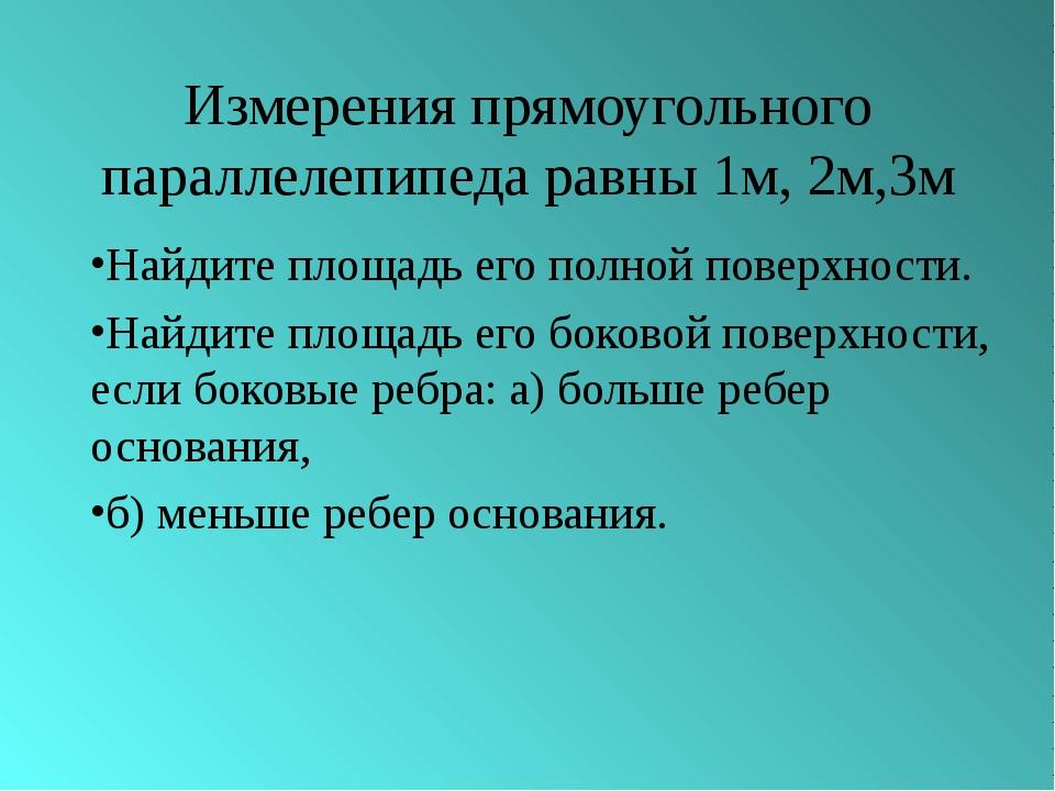 Измерения прямоугольного параллелепипеда равны 1м, 2м,3м Найдите площадь его...