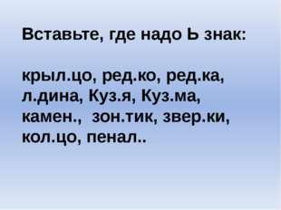 Вставьте, где надо Ь знак: крыл.цо, ред.ко, ред.ка, л.дина, Куз.я, Куз.ма, ка
