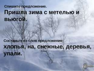 Спишите предложение. Пришла зима с метелью и вьюгой. Составьте из слов предло