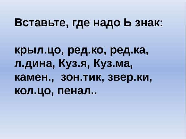 Вставьте, где надо Ь знак: крыл.цо, ред.ко, ред.ка, л.дина, Куз.я, Куз.ма, ка...