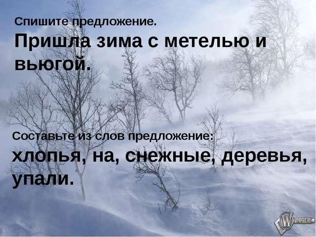 Спишите предложение. Пришла зима с метелью и вьюгой. Составьте из слов предло...