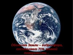 Оболочка Земли – гидросфера, составляет 71% земной поверхности…
