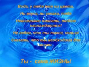 Вода, у тебя нет ни цвета, Ни вкуса, ни запаха, тебя Невозможно описать, тобо