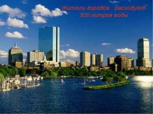 Жители городов расходуют 300 литров воды
