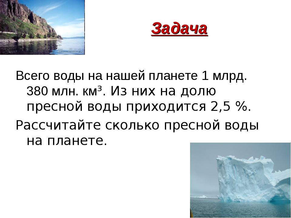 Задача Всего воды на нашей планете 1 млрд. 380 млн. км³. Из них на долю прес...