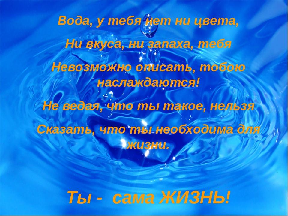 Вода, у тебя нет ни цвета, Ни вкуса, ни запаха, тебя Невозможно описать, тобо...