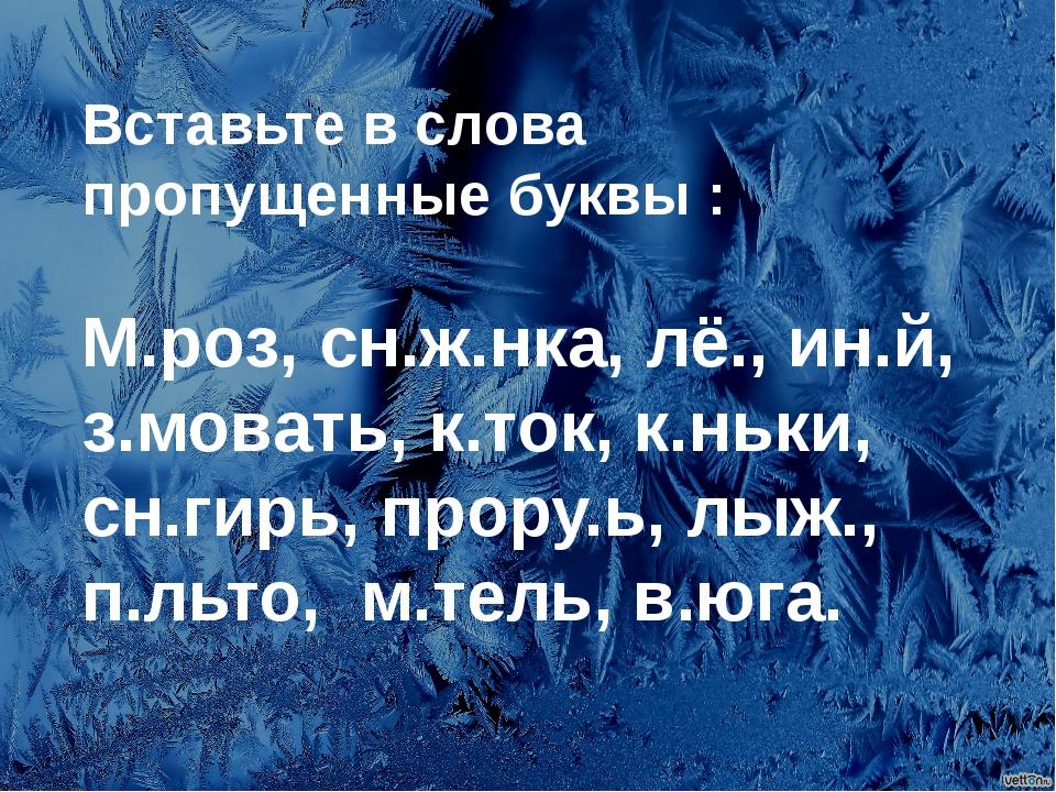 Вставьте в слова пропущенные буквы : М.роз, сн.ж.нка, лё., ин.й, з.мовать, к....