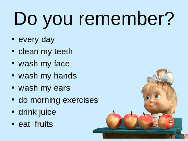 Do you remember? every day clean my teeth wash my face wash my hands wash my...