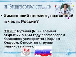 Химический элемент, названный в честь России? ОТВЕТ: Рутений (Ru) – элемент,