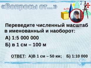 Переведите численный масштаб в именованный и наоборот: А) 1:5 000 000 Б) в