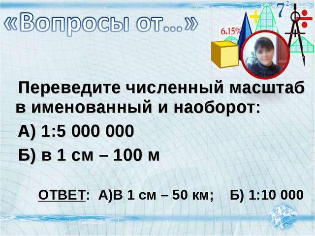Переведите численный масштаб в именованный и наоборот: А) 1:5 000 000 Б) в...
