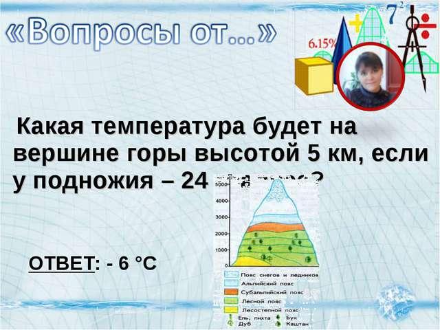 Какая температура будет на вершине горы высотой 5 км, если у подножия – 24...