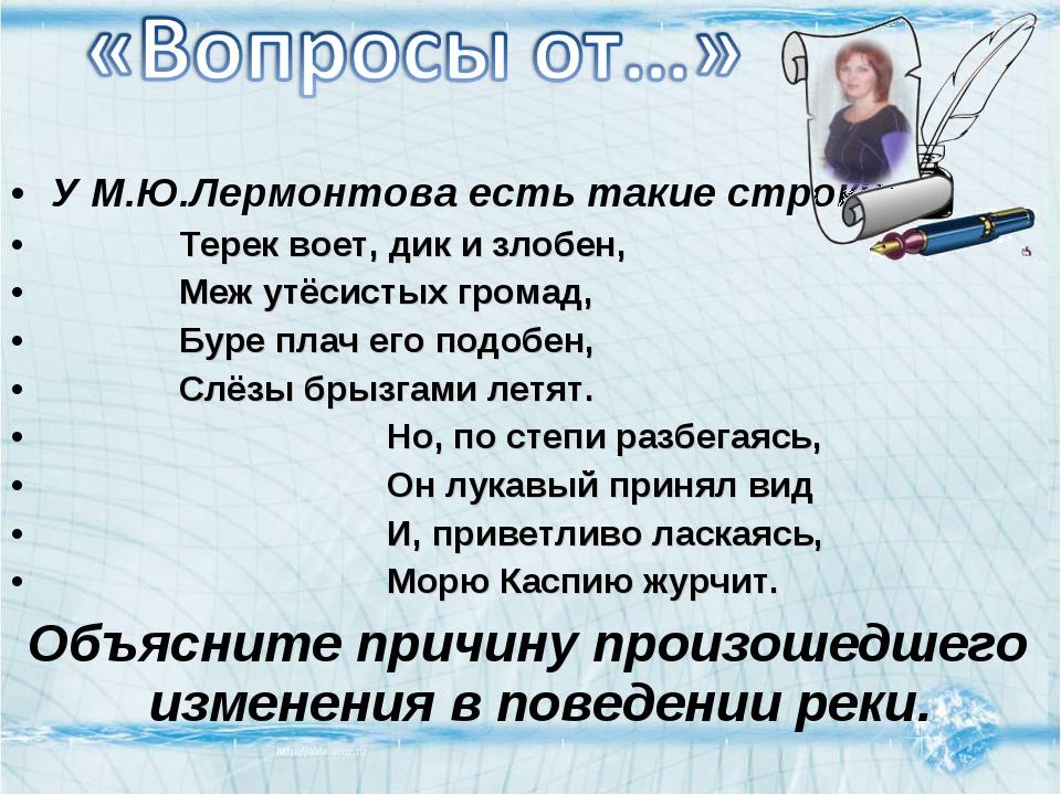 У М.Ю.Лермонтова есть такие строки: Терек воет, дик и злобен, Меж утёсистых г...