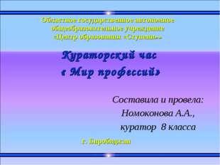 Кураторский час « Мир профессий» Составила и провела: Номоконова А.А., курат