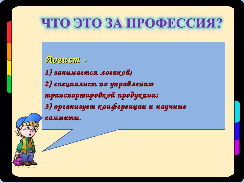 Логист - 1) занимается логикой; 2) специалист по управлению транспортировкой...
