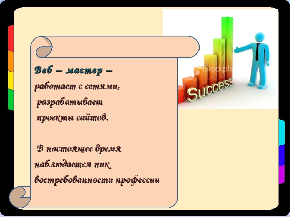 Веб – мастер – работает с сетями, разрабатывает проекты сайтов. В настоящее в...