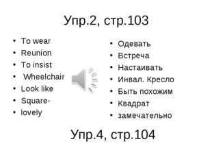 Упр.2, стр.103 To wear Reunion To insist Wheelchair Look like Square- lovely