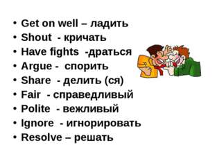 Get on well – ладить Shout - кричать Have fights -драться Argue - спорить Sha