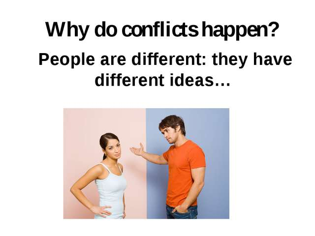 People are different: they have different ideas… Why do conflicts happen?