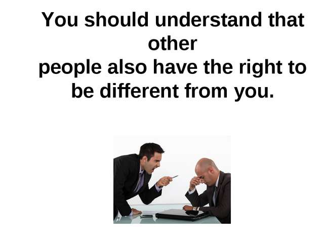 You should understand that other people also have the right to be different f...