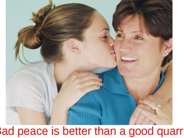 Bad peace is better than a good quarrel!