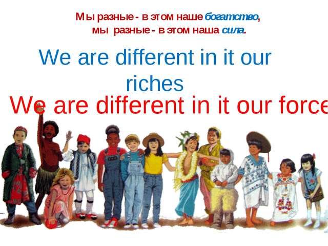 Мы разные - в этом наше богатство, мы разные - в этом наша сила. We are diffe...
