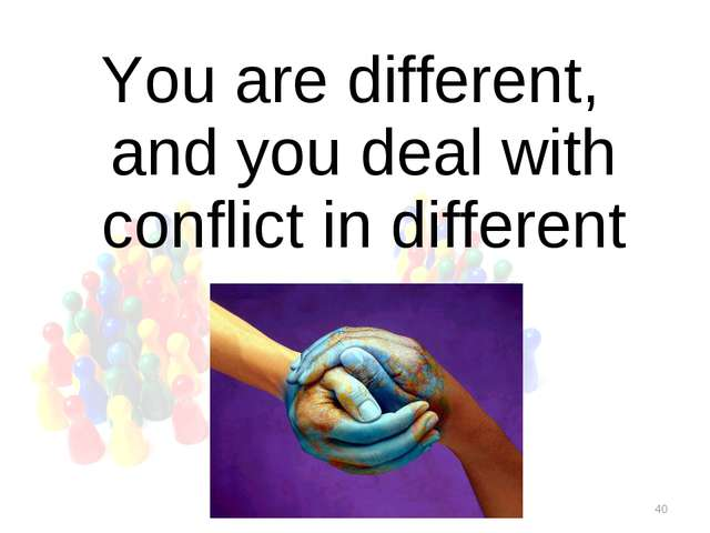 * You are different, and you deal with conflict in different way.