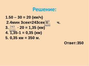 1.50 – 30 = 20 (км/ч) 2.4мин 3сек=243сек = ч. 3. ∙ 20 = 1,35 (км) 4. 1,35-1 =