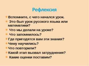 Вспомните, с чего начался урок. Это был урок русского языка или математики? Ч