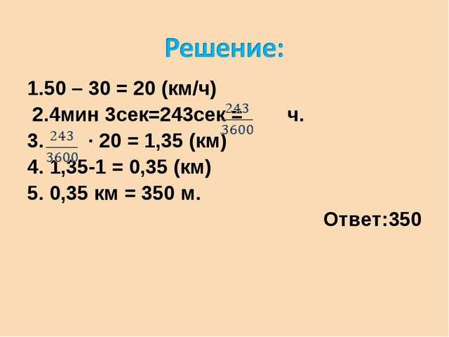 1.50 – 30 = 20 (км/ч) 2.4мин 3сек=243сек = ч. 3. ∙ 20 = 1,35 (км) 4. 1,35-1 =...