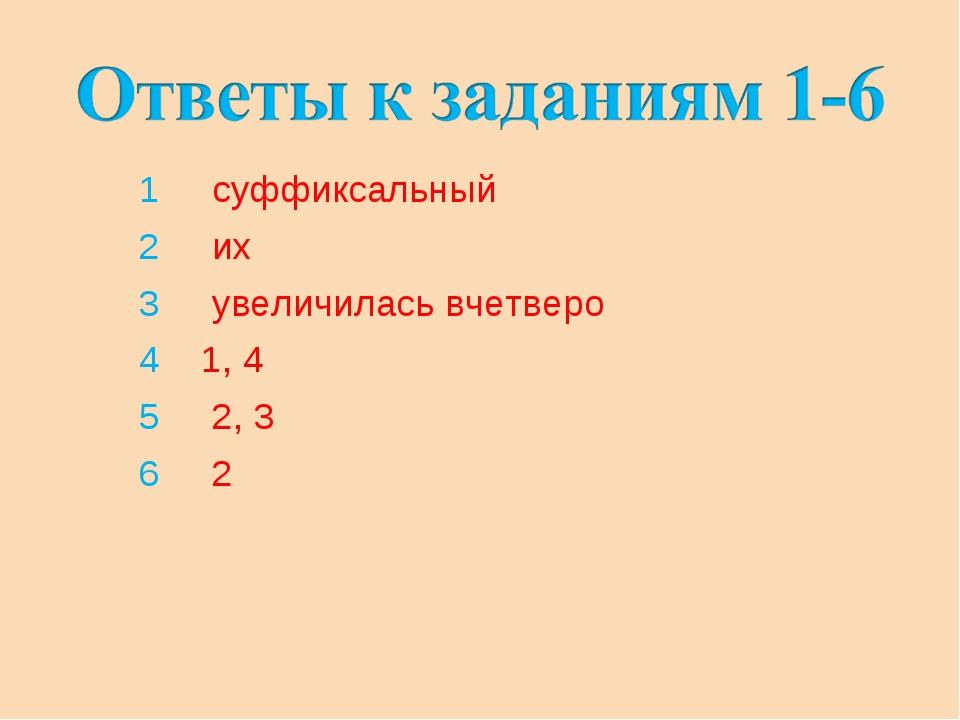 1 суффиксальный 2 их 3 увеличилась вчетверо 4 1, 4 5 2, 3 6 2