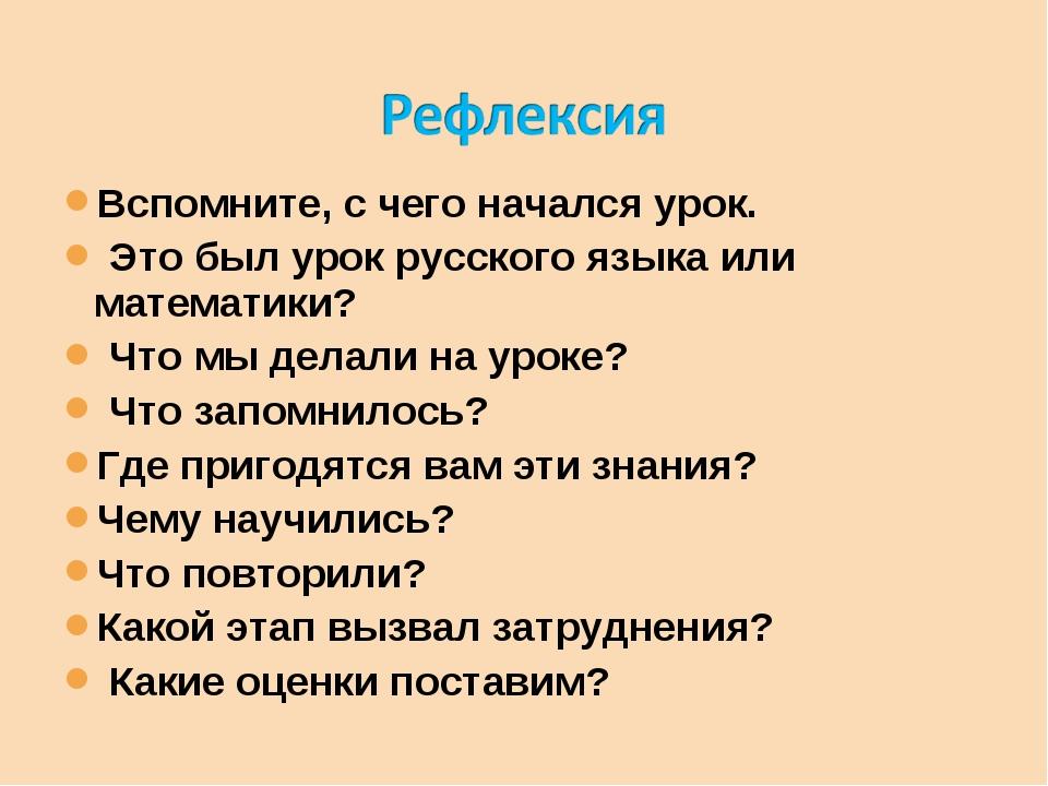 Вспомните, с чего начался урок. Это был урок русского языка или математики? Ч...