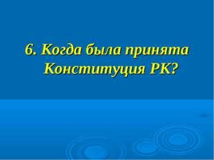 6. Когда была принята Конституция РК?