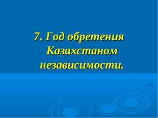 7. Год обретения Казахстаном независимости.