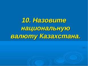 10. Назовите национальную валюту Казахстана.
