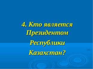 4. Кто является Президентом Республики Казахстан?