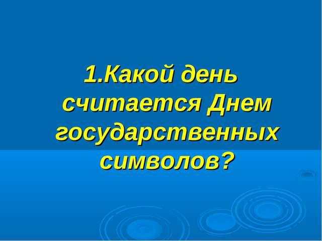 1.Какой день считается Днем государственных символов?