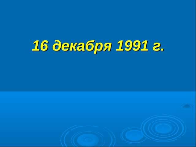 16 декабря 1991 г.