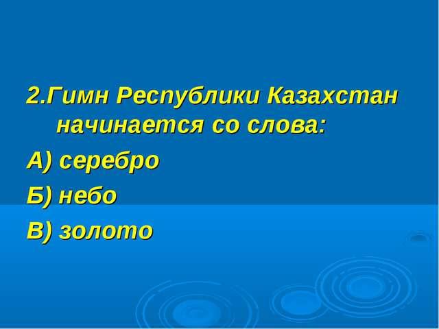 2.Гимн Республики Казахстан начинается со слова: А) серебро Б) небо В) золото