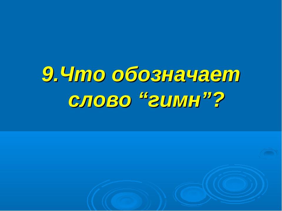 """9.Что обозначает слово """"гимн""""?"""