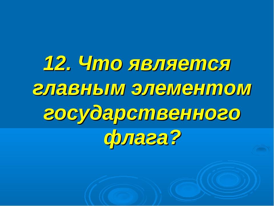 12. Что является главным элементом государственного флага?