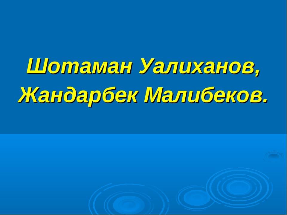 Шотаман Уалиханов, Жандарбек Малибеков.