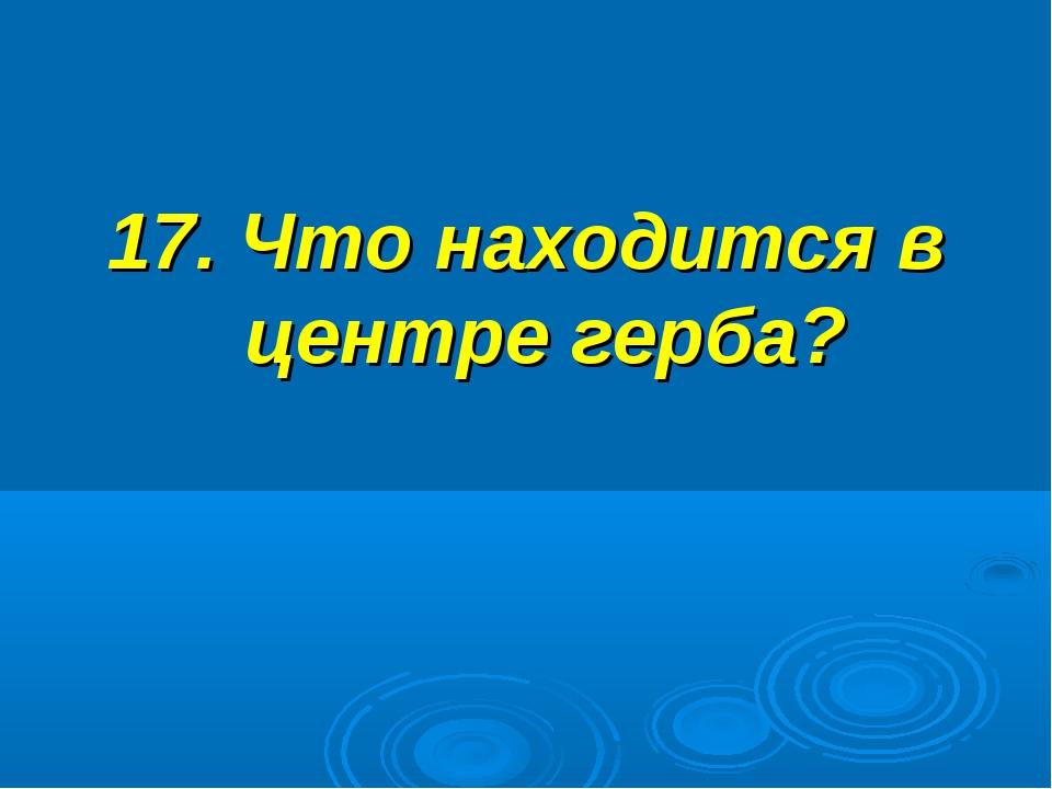 17. Что находится в центре герба?