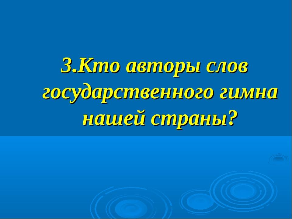 3.Кто авторы слов государственного гимна нашей страны?
