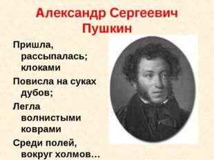 Александр Сергеевич Пушкин Пришла, рассыпалась; клоками Повисла на суках дубо